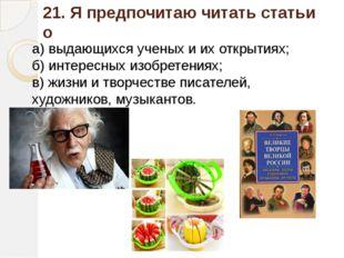 21. Я предпочитаю читать статьи о а) выдающихся ученых и их открытиях; б) инт