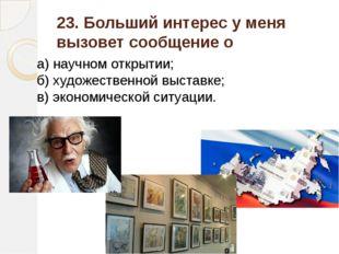 23. Больший интерес у меня вызовет сообщение о а) научном открытии; б) художе
