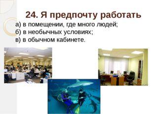 24. Я предпочту работать а) в помещении, где много людей; б) в необычных усло