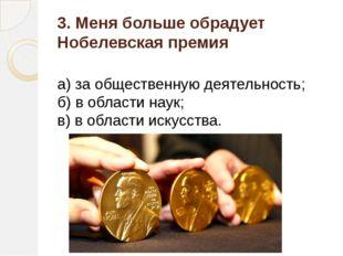 3. Меня больше обрадует Нобелевская премия а) за общественную деятельность; б