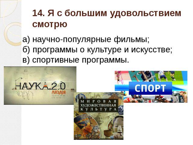 14. Я с большим удовольствием смотрю а) научно-популярные фильмы; б) программ...