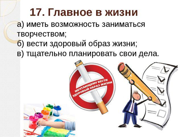 17. Главное в жизни а) иметь возможность заниматься творчеством; б) вести здо...