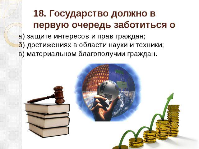 18. Государство должно в первую очередь заботиться о а) защите интересов и пр...