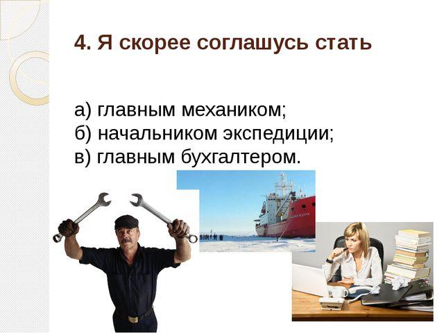 4. Я скорее соглашусь стать а) главным механиком; б) начальником экспедиции;...