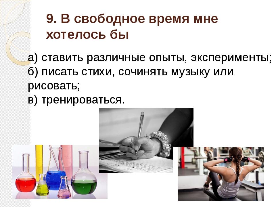 9. В свободное время мне хотелось бы а) ставить различные опыты, эксперименты...