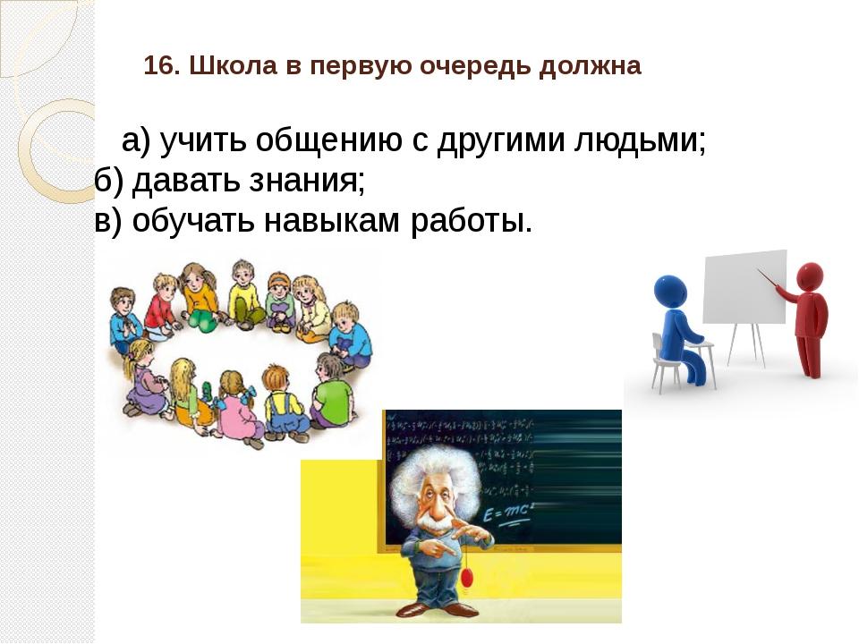 16. Школа в первую очередь должна а) учить общению с другими людьми; б) дават...