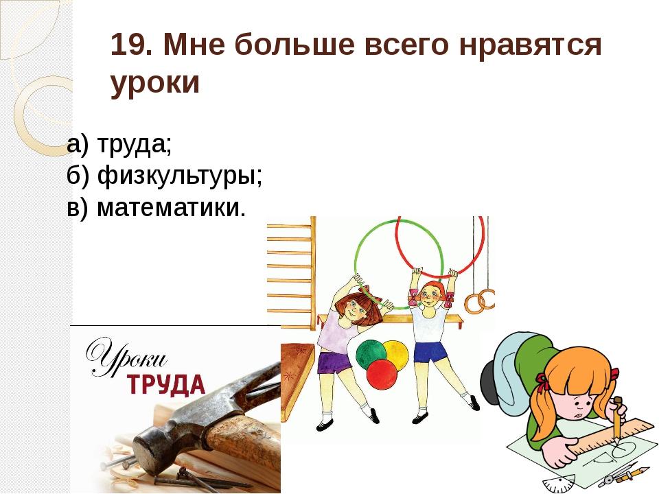 19. Мне больше всего нравятся уроки а) труда; б) физкультуры; в) математики.