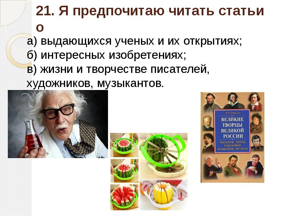 21. Я предпочитаю читать статьи о а) выдающихся ученых и их открытиях; б) инт...