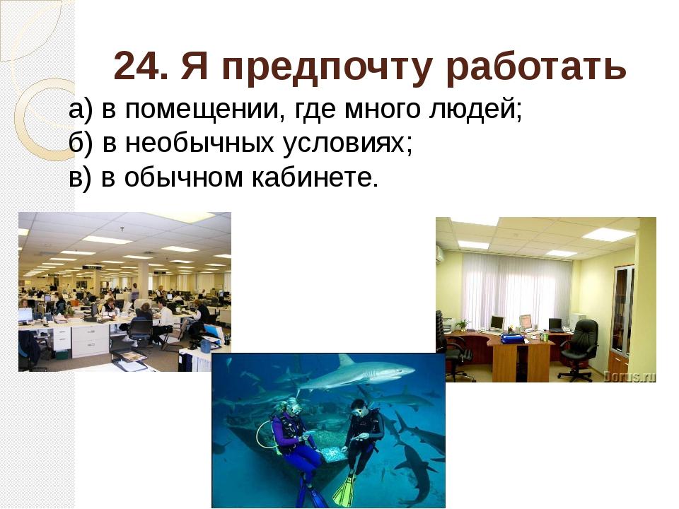 24. Я предпочту работать а) в помещении, где много людей; б) в необычных усло...
