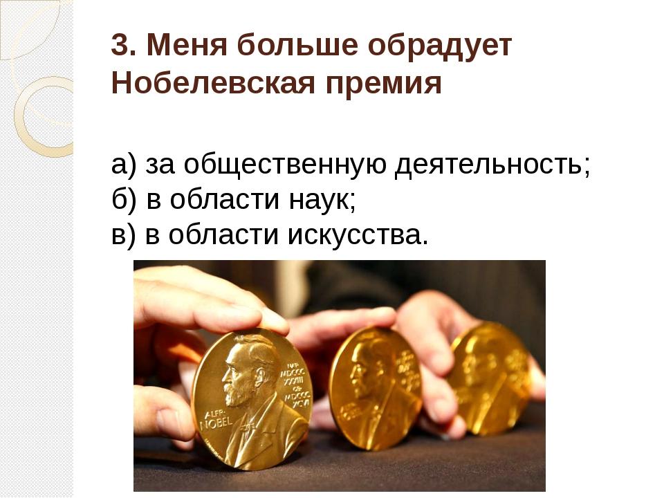 3. Меня больше обрадует Нобелевская премия а) за общественную деятельность; б...