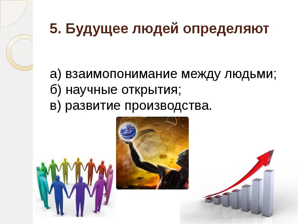 5. Будущее людей определяют а) взаимопонимание между людьми; б) научные откры...
