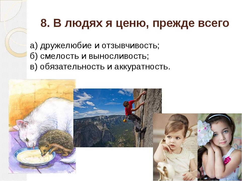 8. В людях я ценю, прежде всего а) дружелюбие и отзывчивость; б) смелость и в...