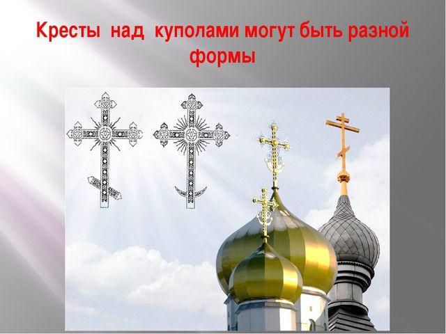 Кресты над куполами могут быть разной формы