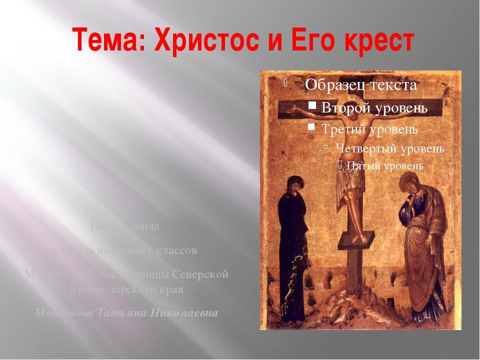 Тема: Христос и Его крест Подготовила учитель начальных классов МБОУ СОШ №45...