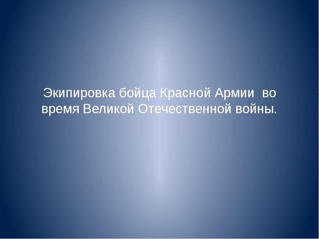 Экипировка бойца Красной Армии во время Великой Отечественной войны.