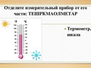 Отделите измерительный прибор от его части: ТЕШРКМАОЛМЕТАР Термометр, шкала
