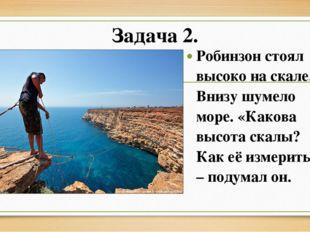 Задача 2. Робинзон стоял высоко на скале. Внизу шумело море. «Какова высота с