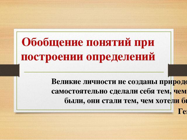 Обобщение понятий при построении определений Великие личности не созданы прир...