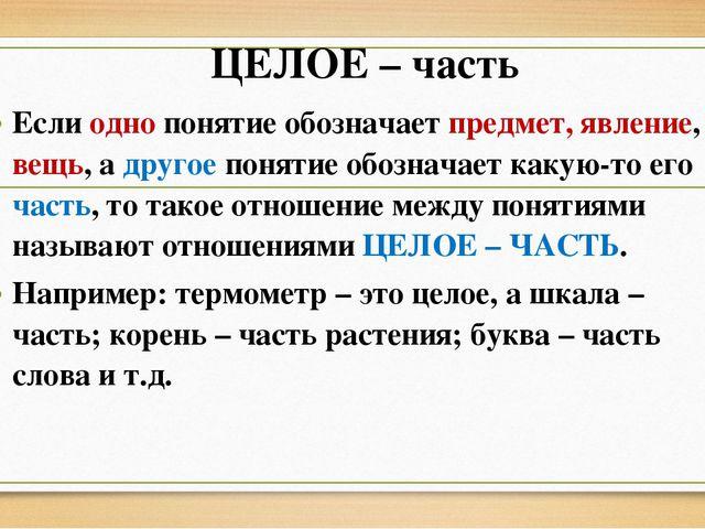 ЦЕЛОЕ – часть Если одно понятие обозначает предмет, явление, вещь, а другое п...
