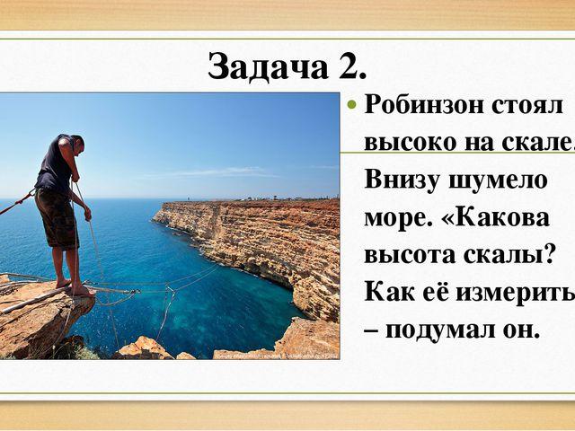 Задача 2. Робинзон стоял высоко на скале. Внизу шумело море. «Какова высота с...