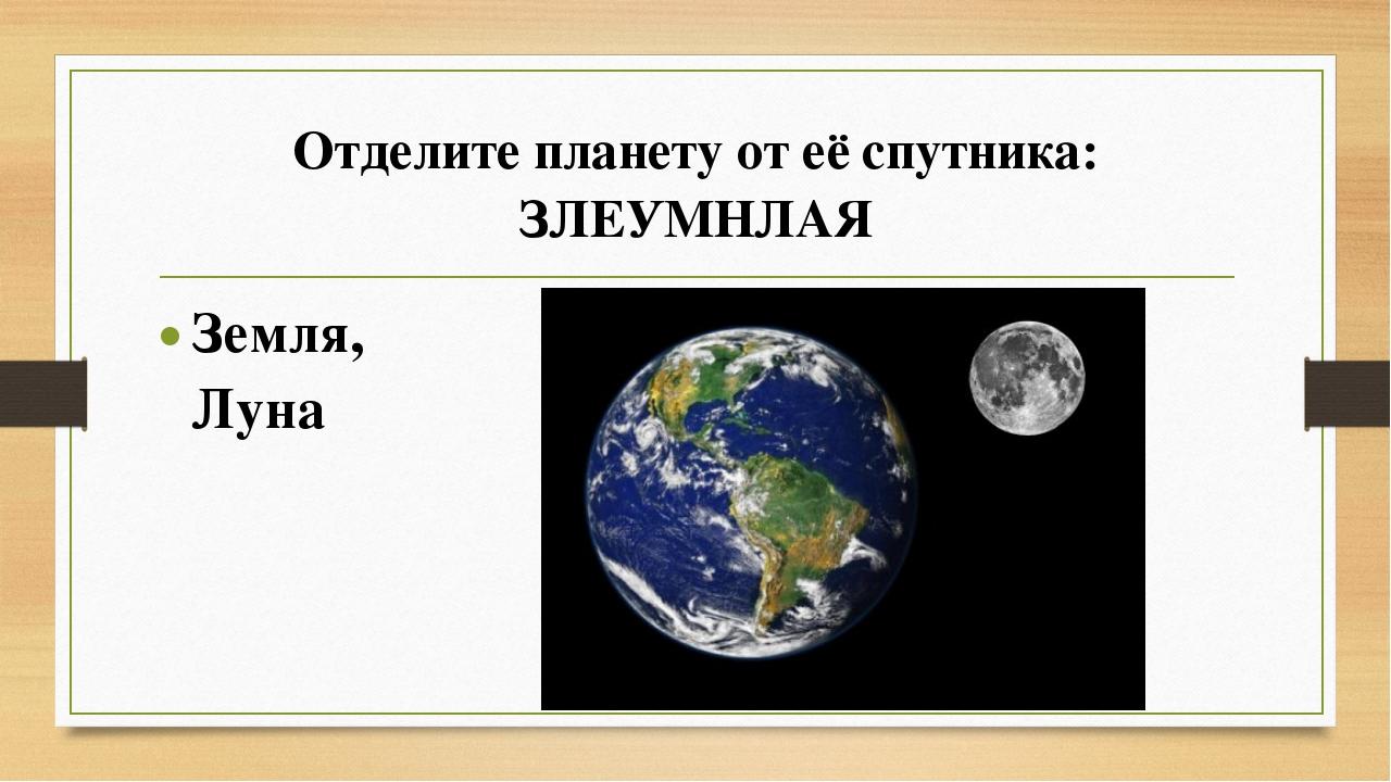Отделите планету от её спутника: ЗЛЕУМНЛАЯ Земля, Луна