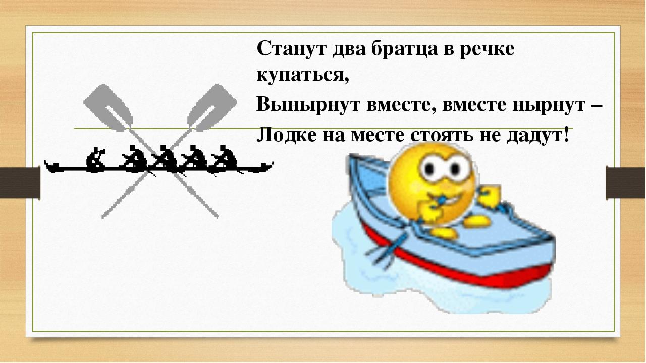 Станут два братца в речке купаться, Вынырнут вместе, вместе нырнут – Лодке на...