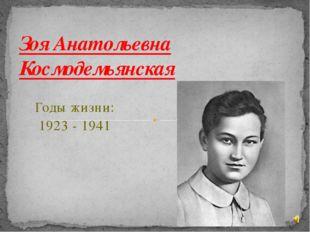 Годы жизни: 1923 - 1941 Зоя Анатольевна Космодемьянская