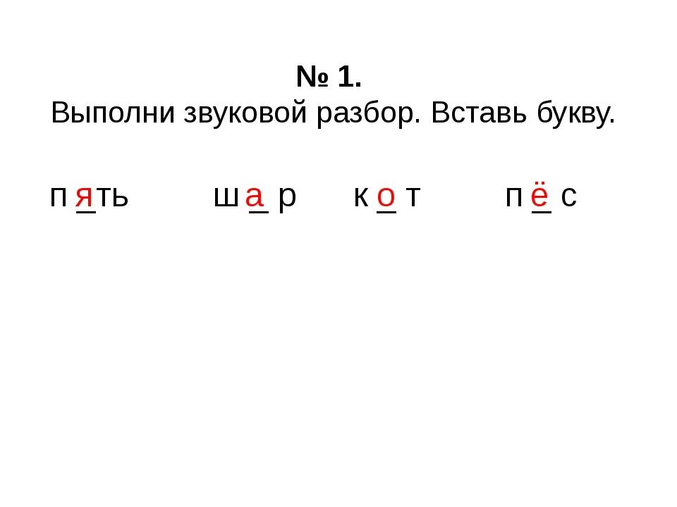 № 1. Выполни звуковой разбор. Вставь букву. п _ть ш _ р к _ т п _ с я о а ё