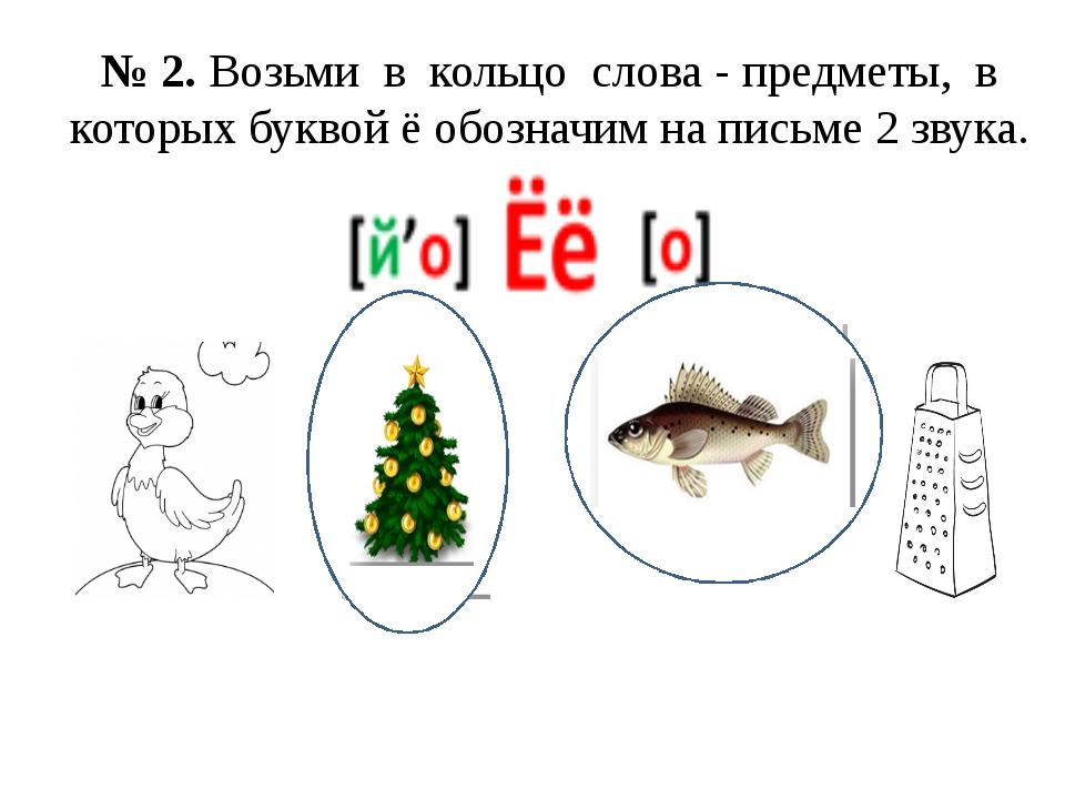 № 2. Возьми в кольцо слова - предметы, в которых буквой ё обозначим на письме...