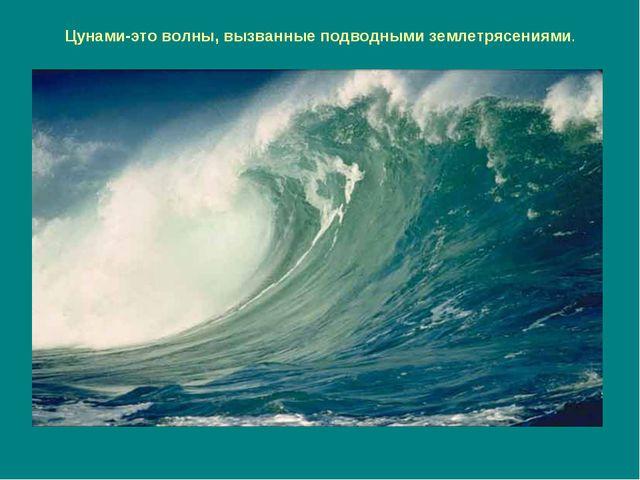 Цунами-это волны, вызванные подводными землетрясениями.