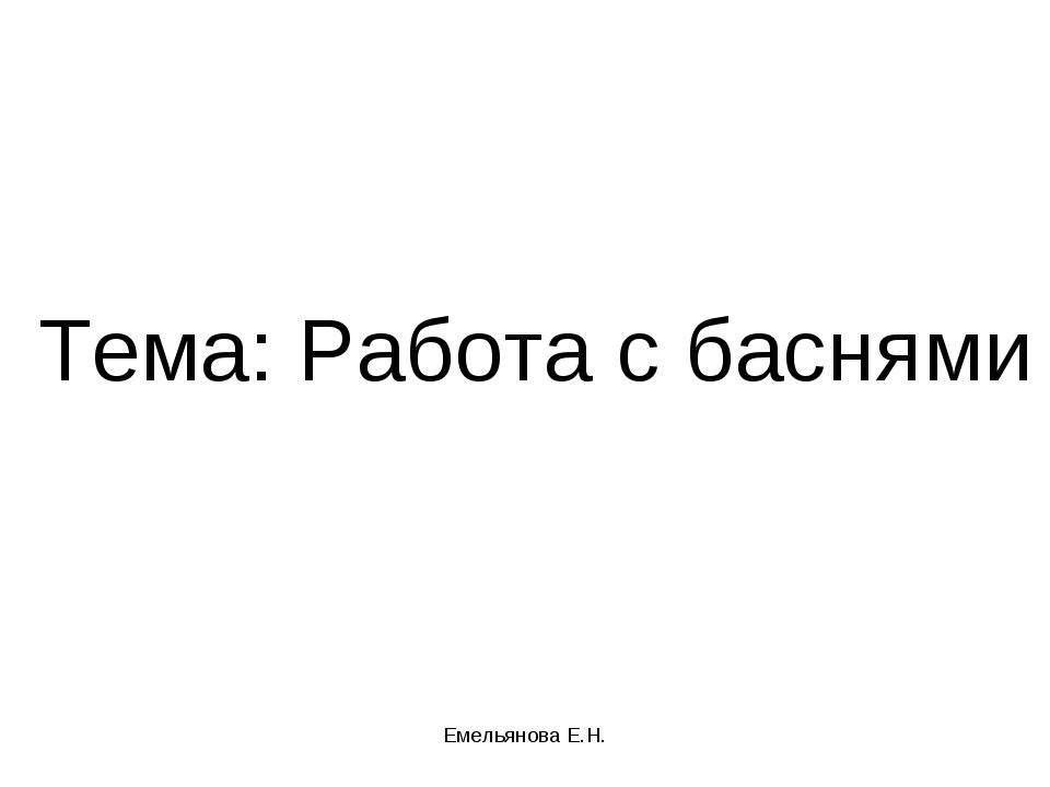 Тема: Работа с баснями Емельянова Е.Н. Емельянова Е.Н.