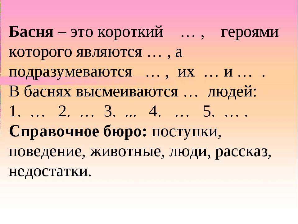 Басня – этокороткий … , героями которого являются … , а подразумеваются …...
