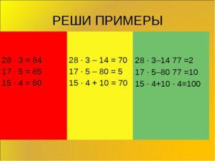 РЕШИ ПРИМЕРЫ 28 ∙ 3 = 17 ∙ 5 = 15 ∙ 4 = 28 ∙ 3 – 14 = 17 ∙ 5 – 80 = 15 ∙ 4 +