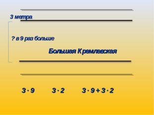 Большая Кремлевская 3 метра 3 ∙ 9 3 ∙ 2 3 ∙ 9 + 3 ∙ 2 ? в 9 раз больше