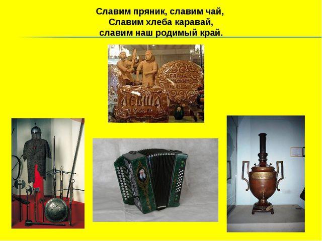 Славим пряник, славим чай, Славим хлеба каравай, славим наш родимый край.