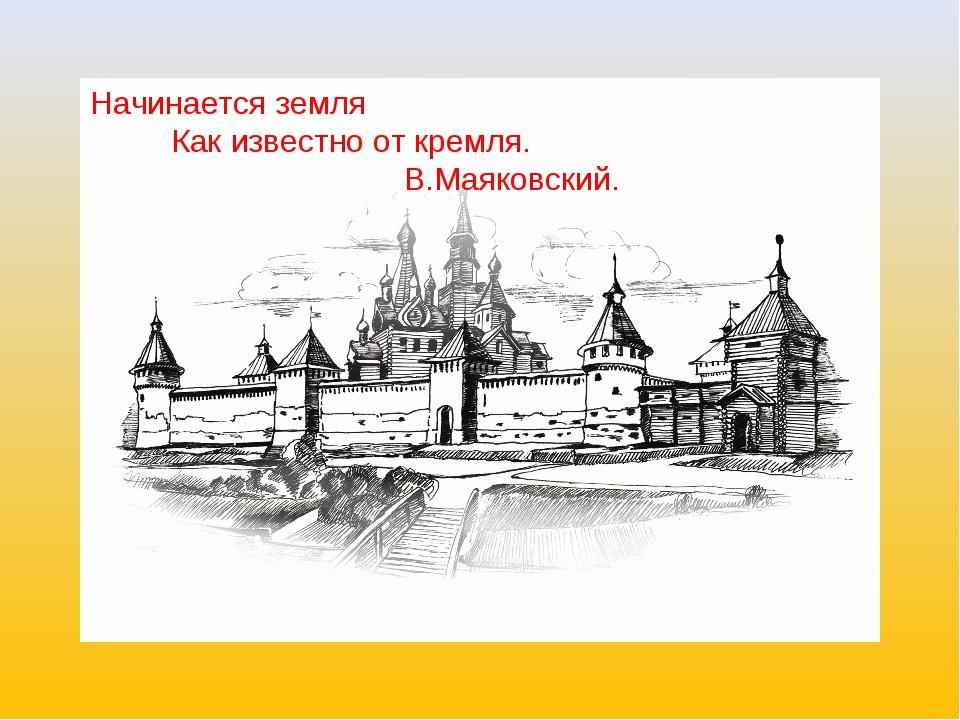 Начинается земля Как известно от кремля. В.Маяковский.