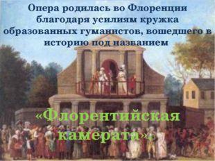 Опера родилась во Флоренции благодаря усилиям кружка образованных гуманистов,
