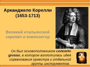 Арканджело Корелли (1653-1713) Великий итальянский скрипач и композитор Он бы