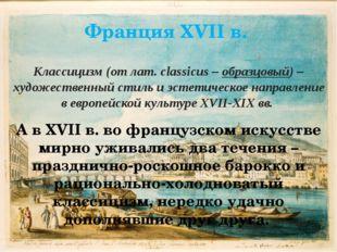 Франция XVII в. Классицизм (от лат. classicus – образцовый) – художественный