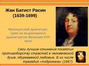 Жан Батист Расин (1639-1699) Французский драматург, один из выдающихся драмат