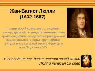 Жан-Батист Люлли (1632-1687) Французский композитор, скрипач, танцор, дирижёр