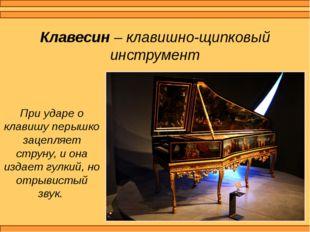 Клавесин – клавишно-щипковый инструмент При ударе о клавишу перышко зацепляет