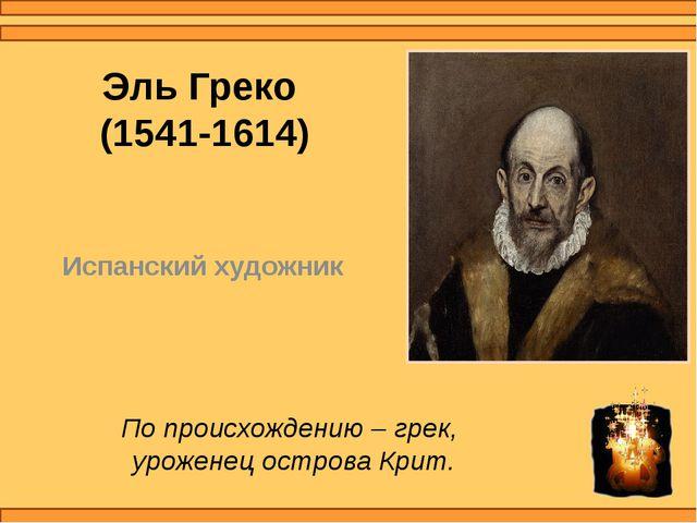Эль Греко (1541-1614) Испанский художник По происхождению – грек, уроженец ос...
