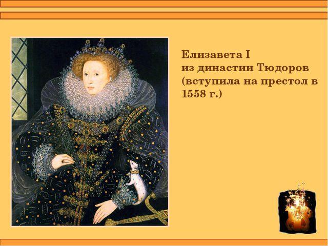 Елизавета I из династии Тюдоров (вступила на престол в 1558 г.)