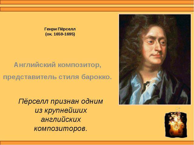 Генри Пёрселл (ок. 1659-1695) Английский композитор, представитель стиля баро...