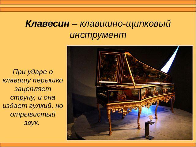 Клавесин – клавишно-щипковый инструмент При ударе о клавишу перышко зацепляет...