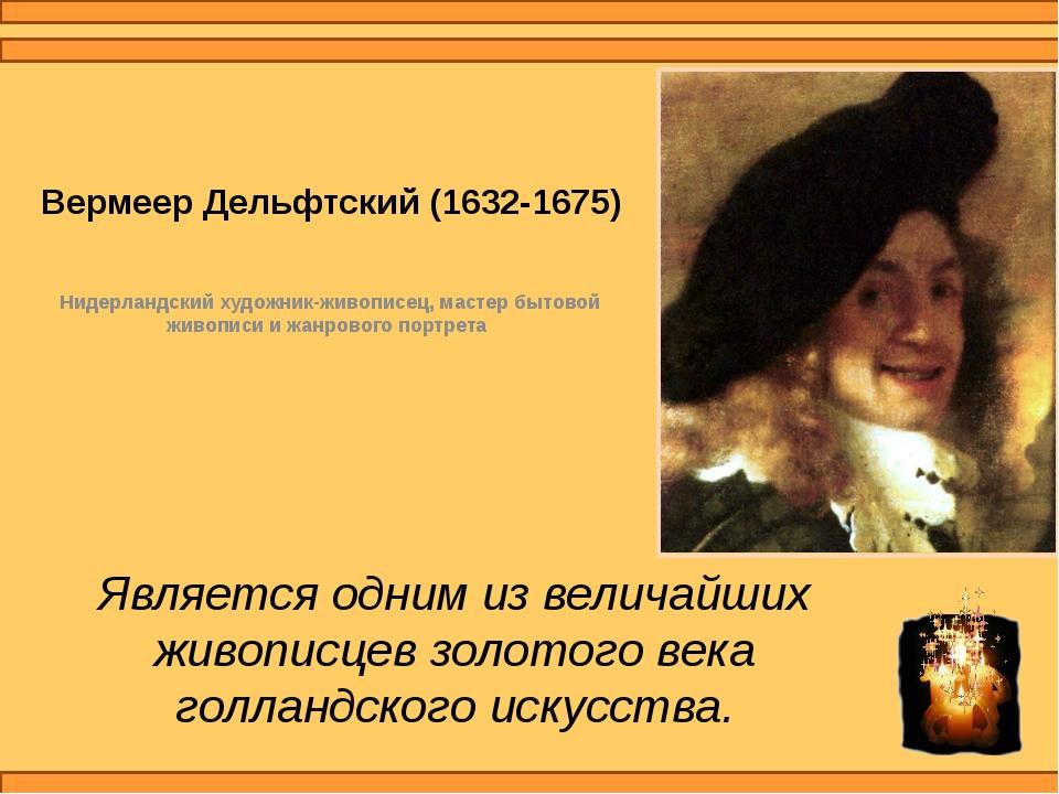 Вермеер Дельфтский (1632-1675) Нидерландский художник-живописец, мастер бытов...