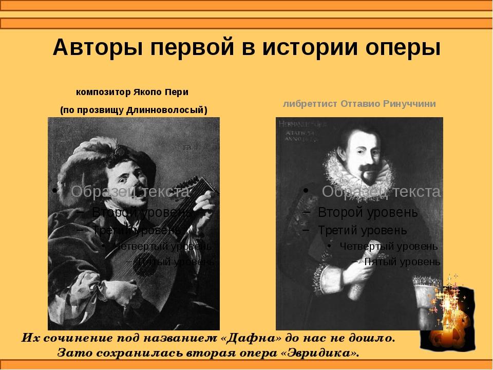 Авторы первой в истории оперы композитор Якопо Пери (по прозвищу Длинноволосы...