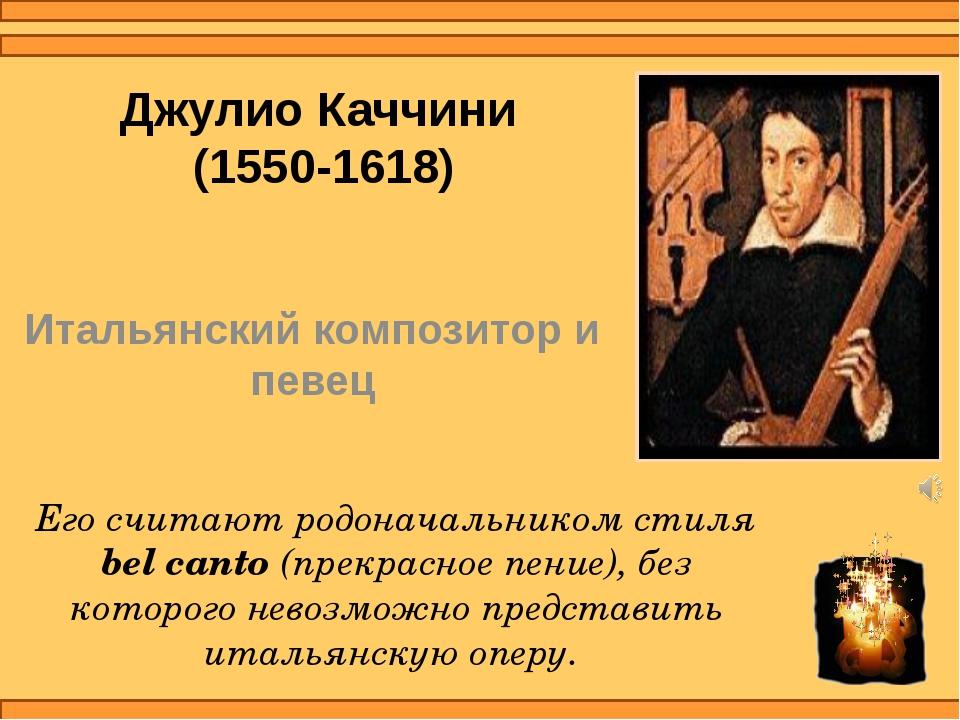 Джулио Каччини (1550-1618) Итальянский композитор и певец Его считают родонач...
