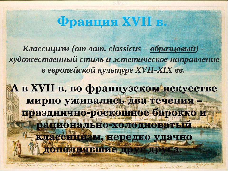 Франция XVII в. Классицизм (от лат. classicus – образцовый) – художественный...